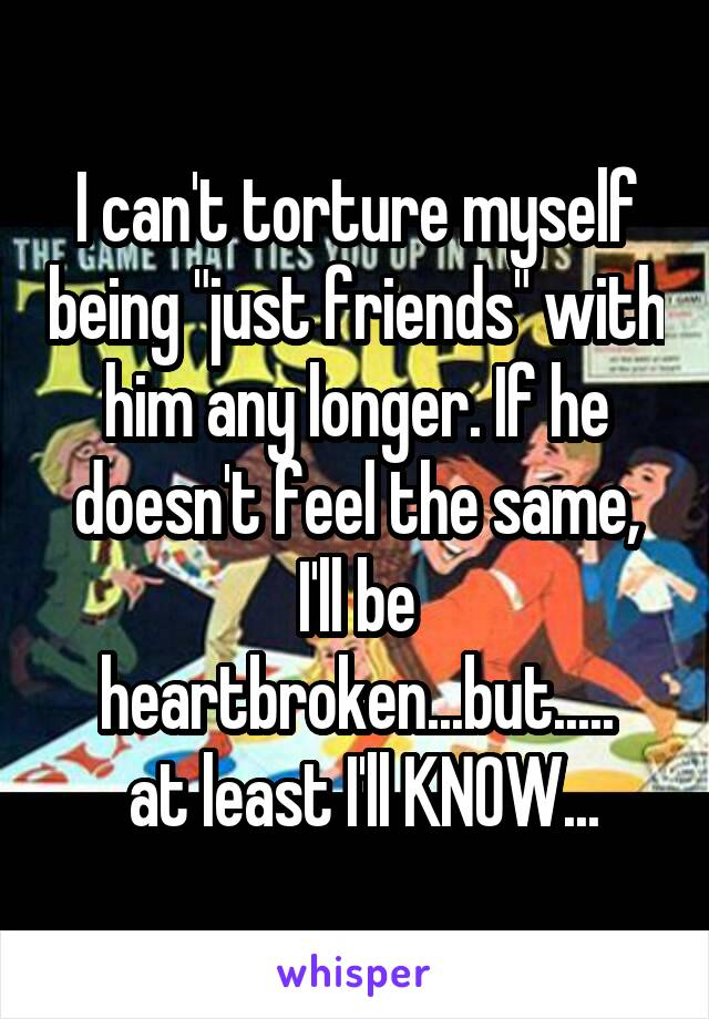 "I can't torture myself being ""just friends"" with him any longer. If he doesn't feel the same, I'll be heartbroken...but.....  at least I'll KNOW..."