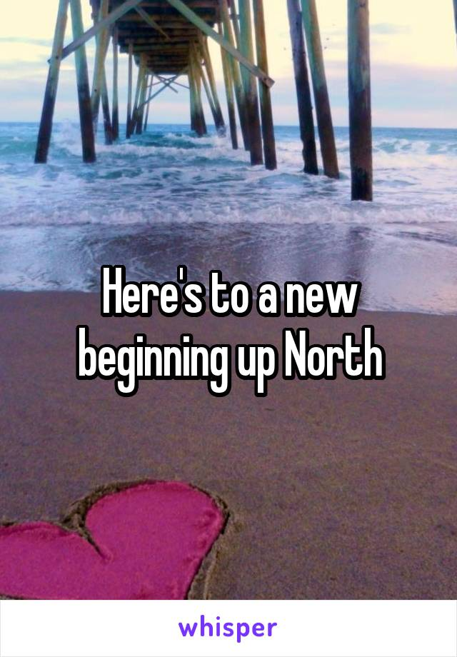Here's to a new beginning up North