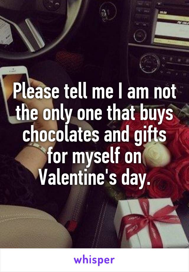 Please tell me I am not the only one that buys chocolates and gifts for myself on Valentine's day.
