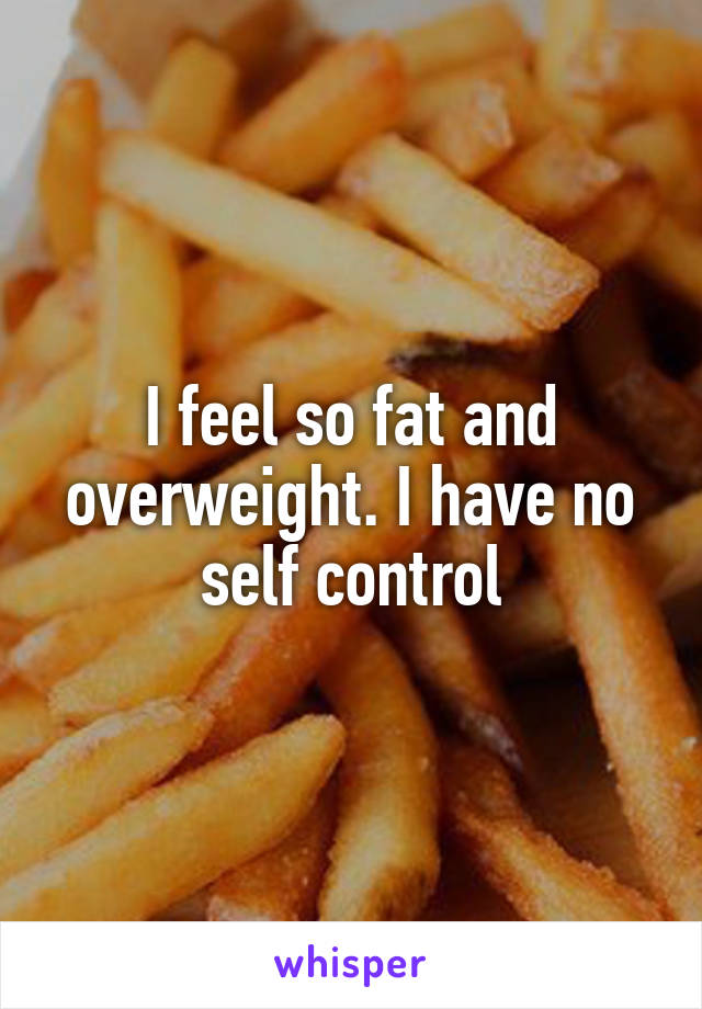I feel so fat and overweight. I have no self control
