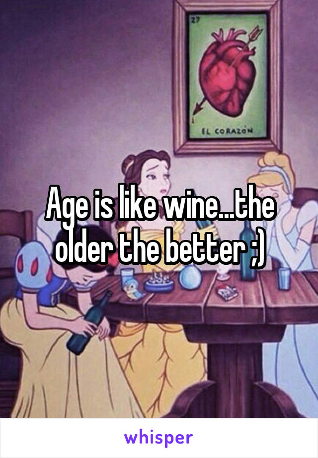 Age is like wine...the older the better ;)