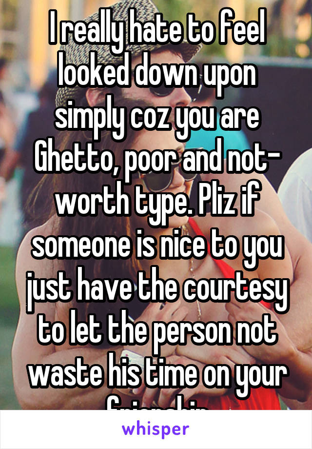 I really hate to feel looked down upon simply coz you are Ghetto, poor and not- worth type. Pliz if someone is nice to you just have the courtesy to let the person not waste his time on your frienship