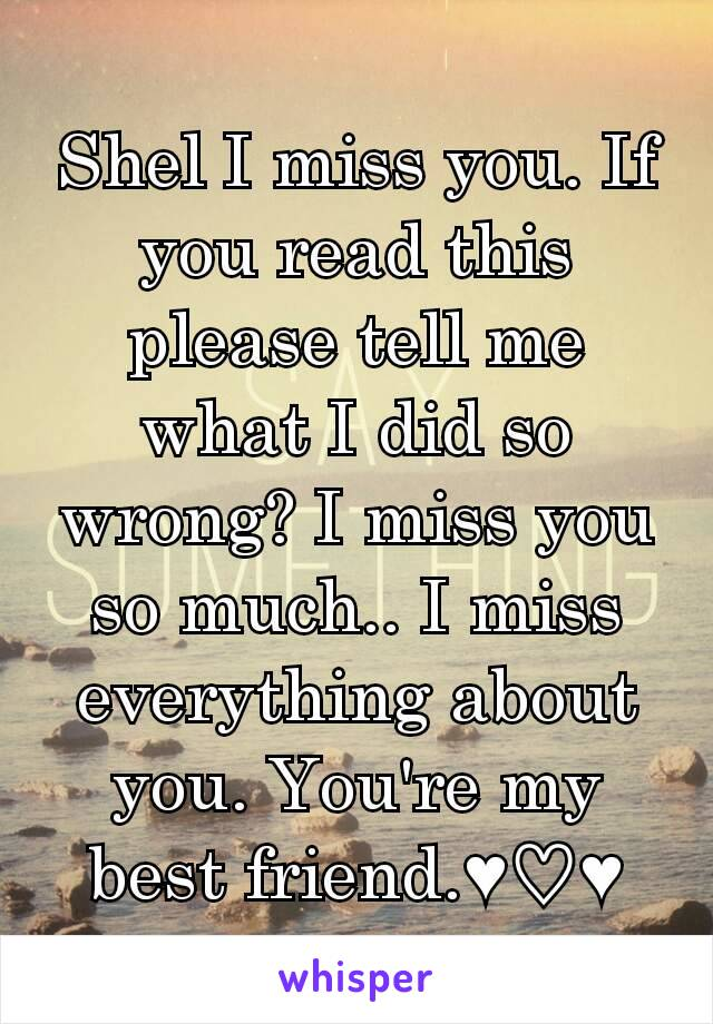 Shel I miss you. If you read this please tell me what I did so wrong? I miss you so much.. I miss everything about you. You're my best friend.♥♡♥