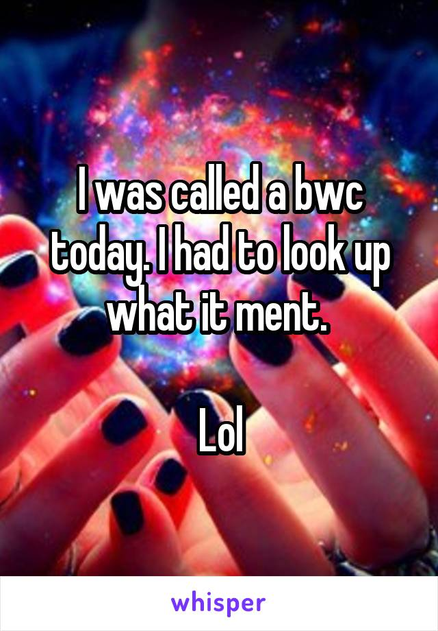 I was called a bwc today. I had to look up what it ment.   Lol