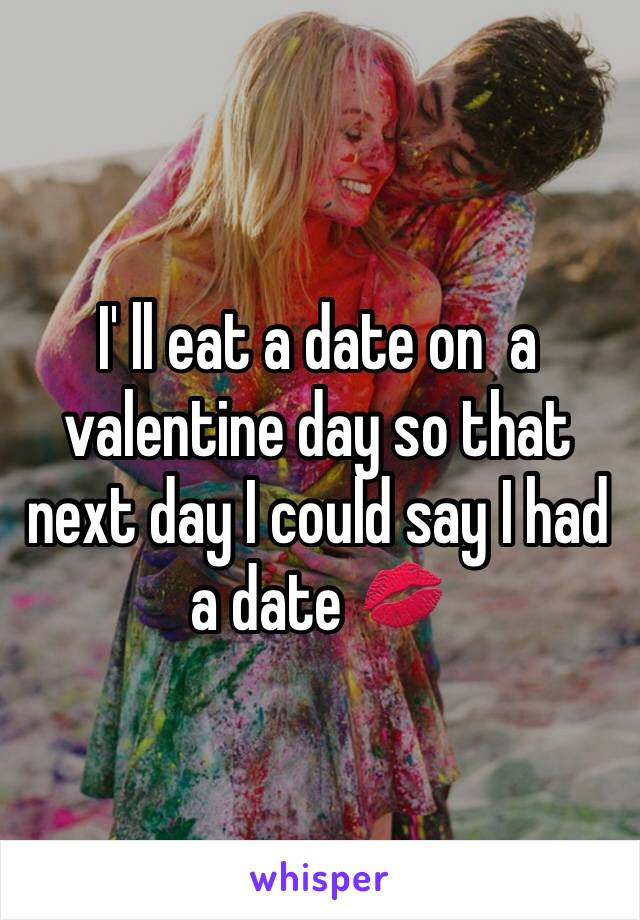 I' ll eat a date on  a valentine day so that next day I could say I had a date 💋