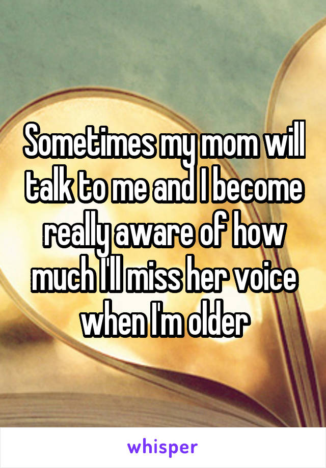 Sometimes my mom will talk to me and I become really aware of how much I'll miss her voice when I'm older