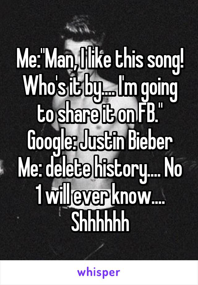 "Me:""Man, I like this song! Who's it by.... I'm going to share it on FB."" Google: Justin Bieber Me: delete history.... No 1 will ever know.... Shhhhhh"