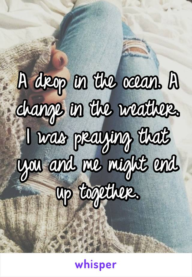 A drop in the ocean. A change in the weather. I was praying that you and me might end up together.