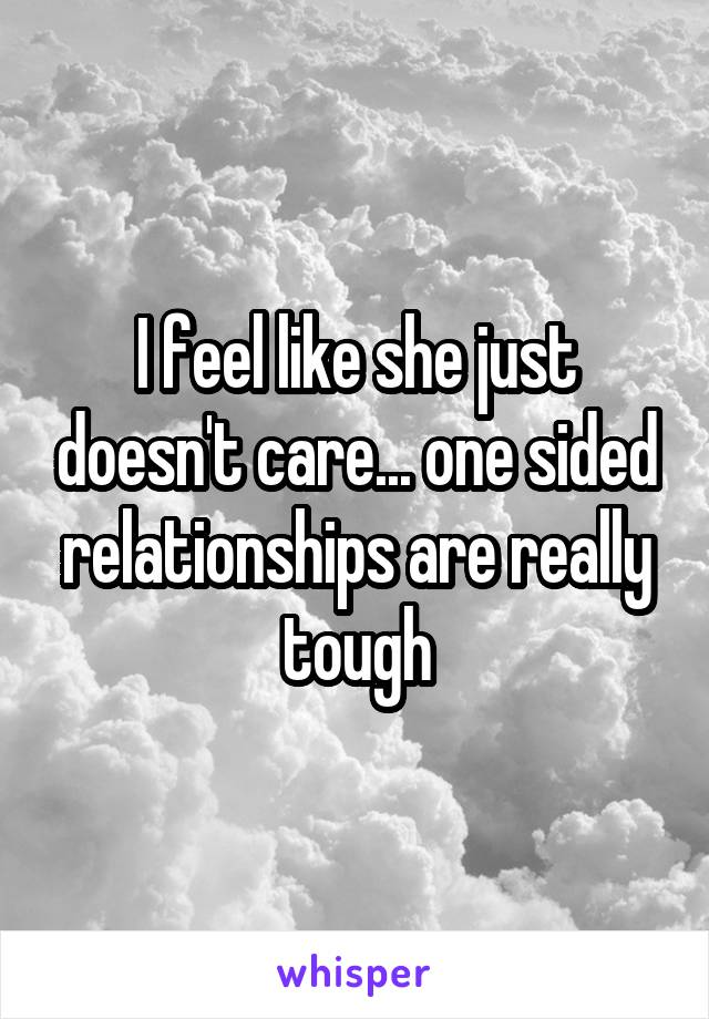 I feel like she just doesn't care... one sided relationships are really tough