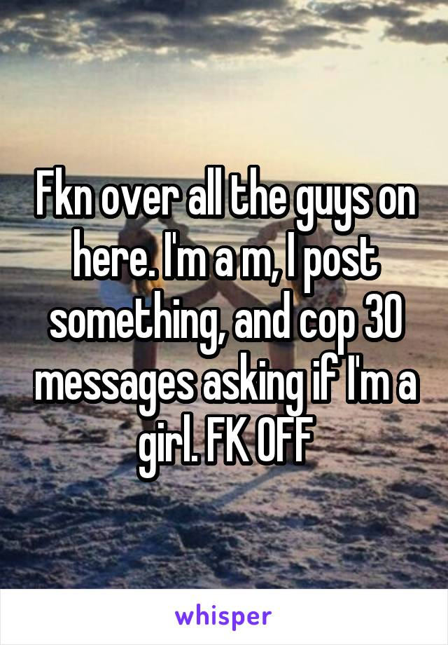 Fkn over all the guys on here. I'm a m, I post something, and cop 30 messages asking if I'm a girl. FK OFF