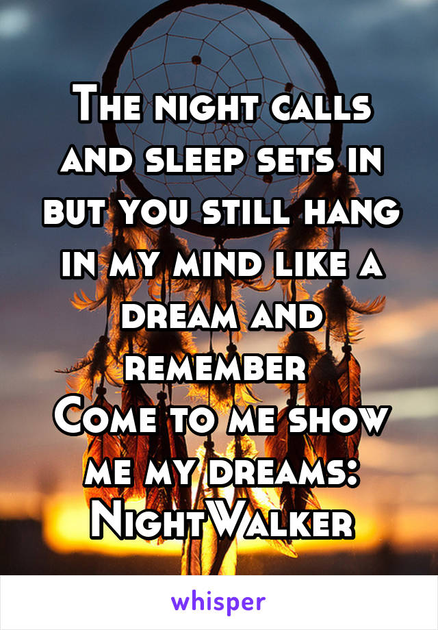 The night calls and sleep sets in but you still hang in my mind like a dream and remember  Come to me show me my dreams: NightWalker