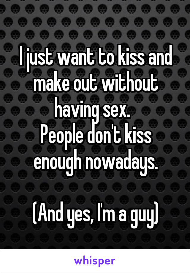 I just want to kiss and make out without having sex.   People don't kiss enough nowadays.  (And yes, I'm a guy)