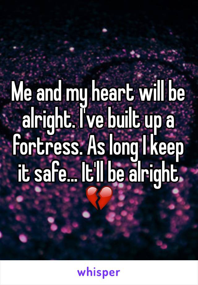 Me and my heart will be alright. I've built up a fortress. As long I keep it safe... It'll be alright 💔