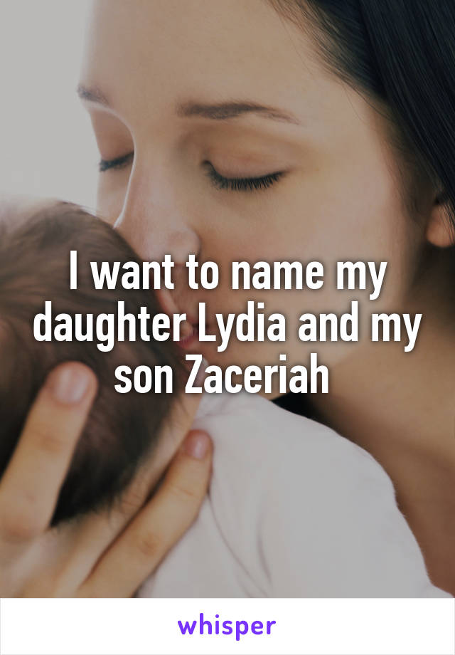 I want to name my daughter Lydia and my son Zaceriah
