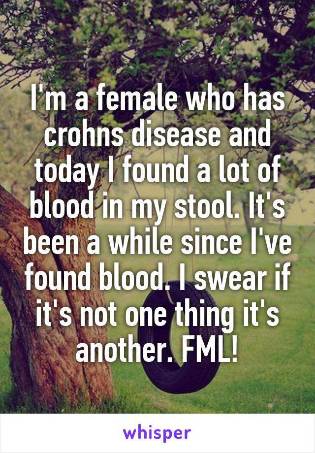 I'm a female who has crohns disease and today I found a lot of blood in my stool. It's been a while since I've found blood. I swear if it's not one thing it's another. FML!