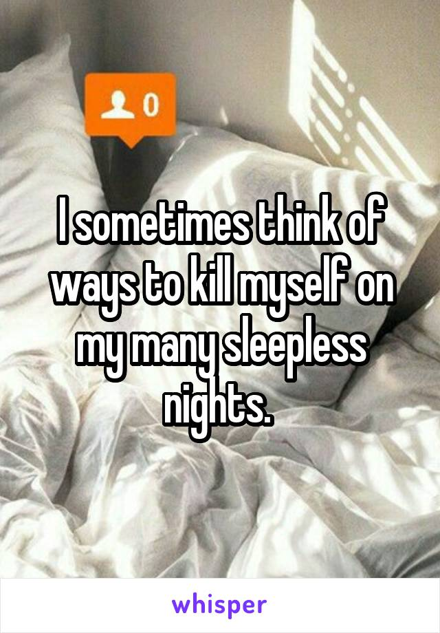 I sometimes think of ways to kill myself on my many sleepless nights.