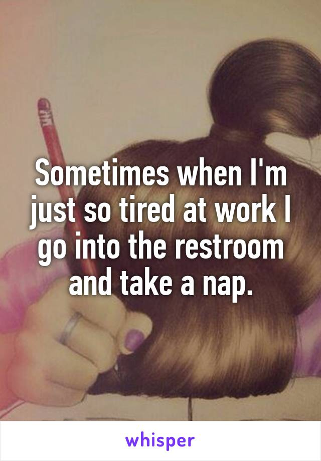 Sometimes when I'm just so tired at work I go into the restroom and take a nap.