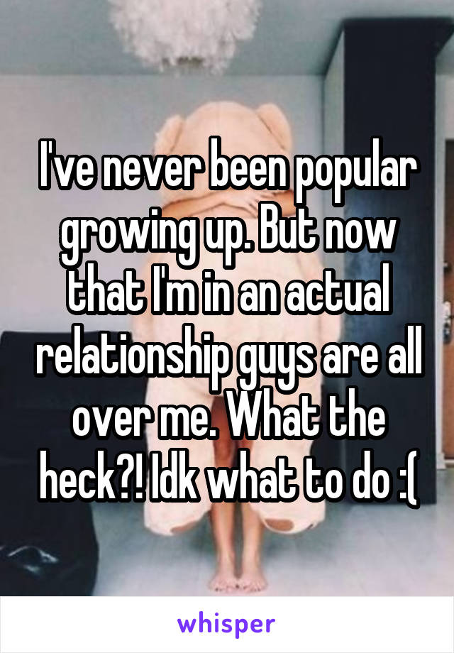 I've never been popular growing up. But now that I'm in an actual relationship guys are all over me. What the heck?! Idk what to do :(