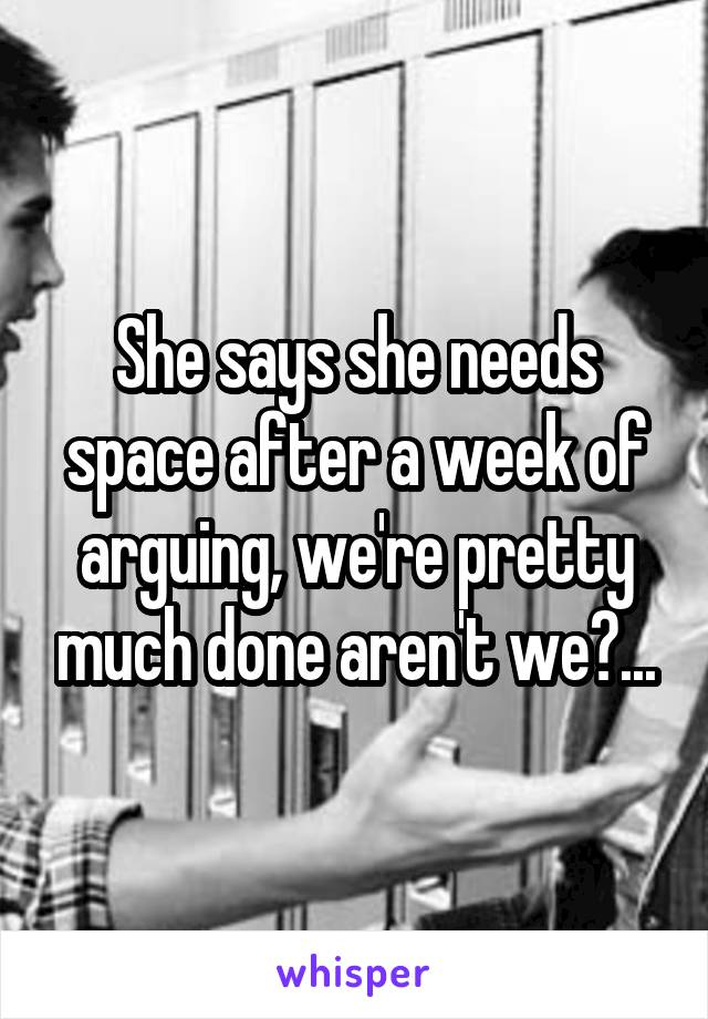 She says she needs space after a week of arguing, we're pretty much done aren't we?...