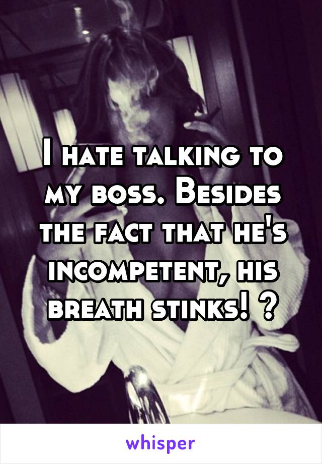 I hate talking to my boss. Besides the fact that he's incompetent, his breath stinks! 😷