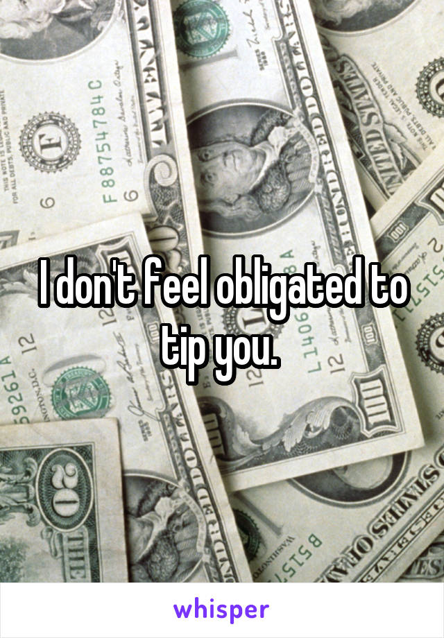 I don't feel obligated to tip you.