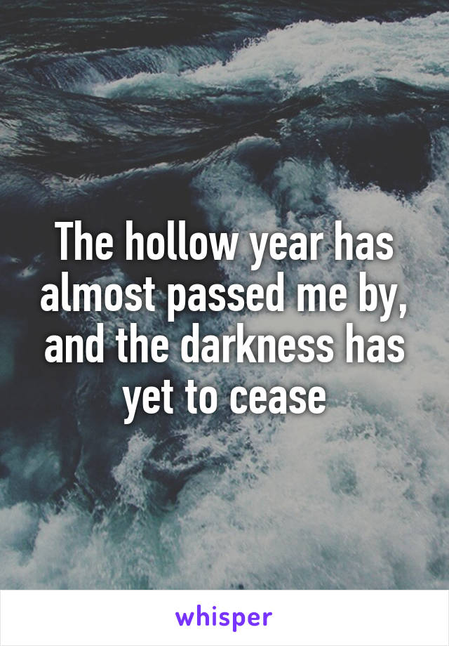 The hollow year has almost passed me by, and the darkness has yet to cease