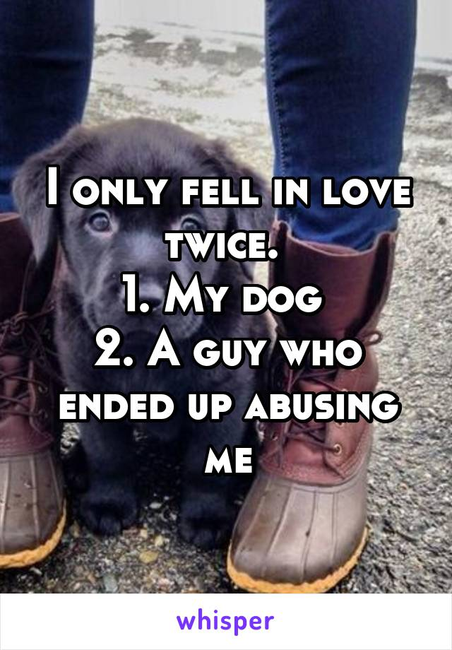 I only fell in love twice.  1. My dog  2. A guy who ended up abusing me
