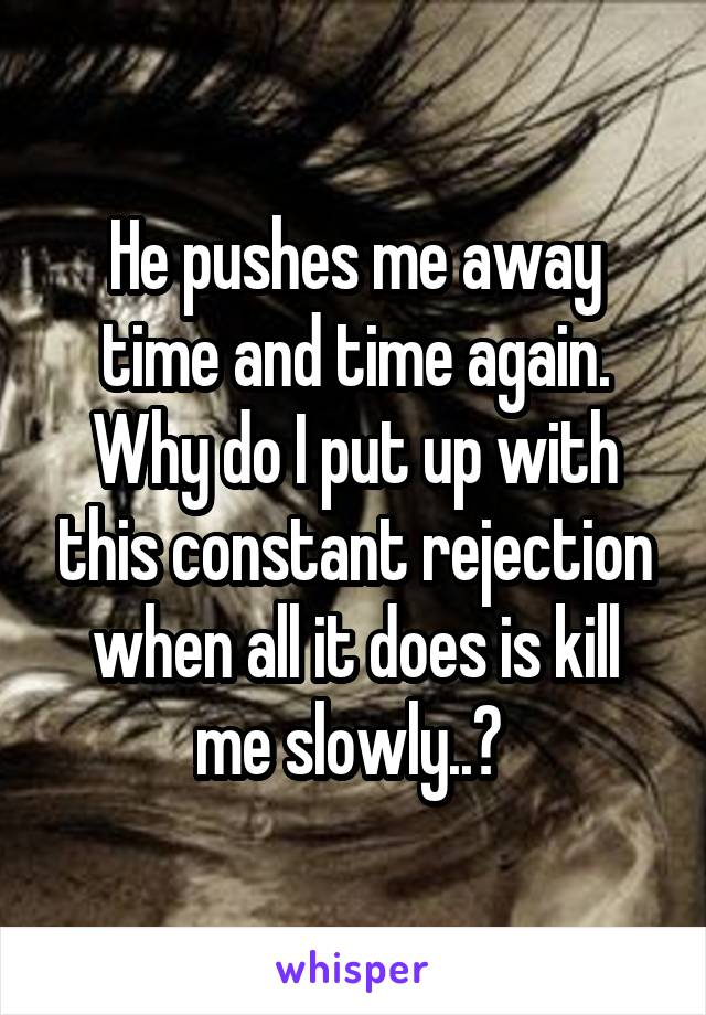 He pushes me away time and time again. Why do I put up with this constant rejection when all it does is kill me slowly..?