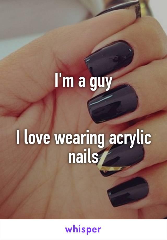 I'm a guy   I love wearing acrylic nails