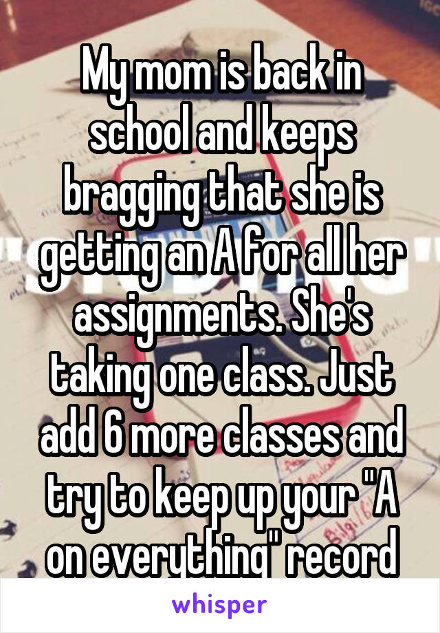 """My mom is back in school and keeps bragging that she is getting an A for all her assignments. She's taking one class. Just add 6 more classes and try to keep up your """"A on everything"""" record"""