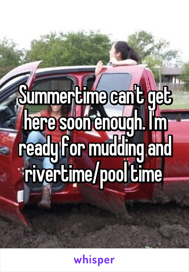 Summertime can't get here soon enough. I'm ready for mudding and rivertime/pool time