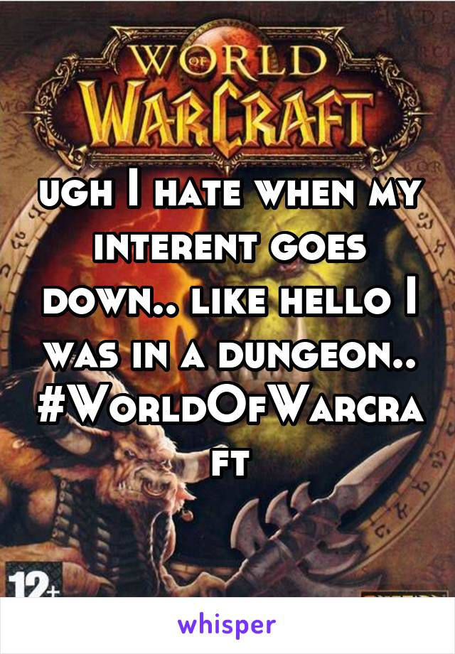 ugh I hate when my interent goes down.. like hello I was in a dungeon.. #WorldOfWarcraft