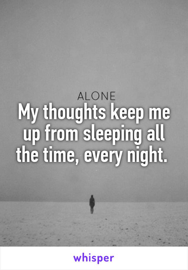 My thoughts keep me up from sleeping all the time, every night.
