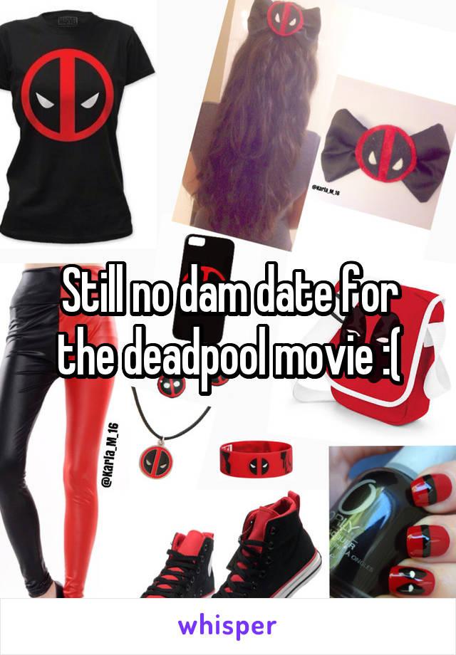 Still no dam date for the deadpool movie :(