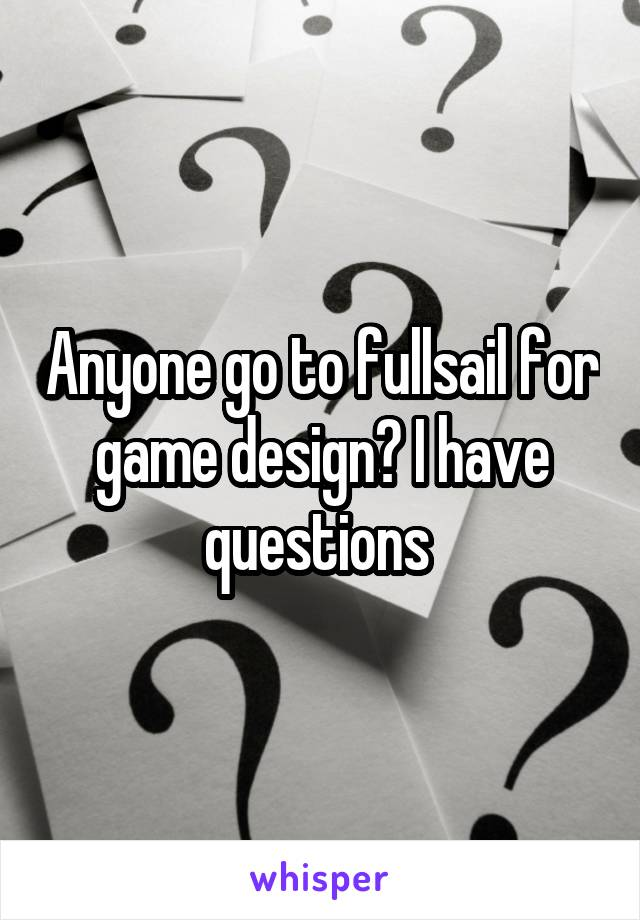 Anyone go to fullsail for game design? I have questions