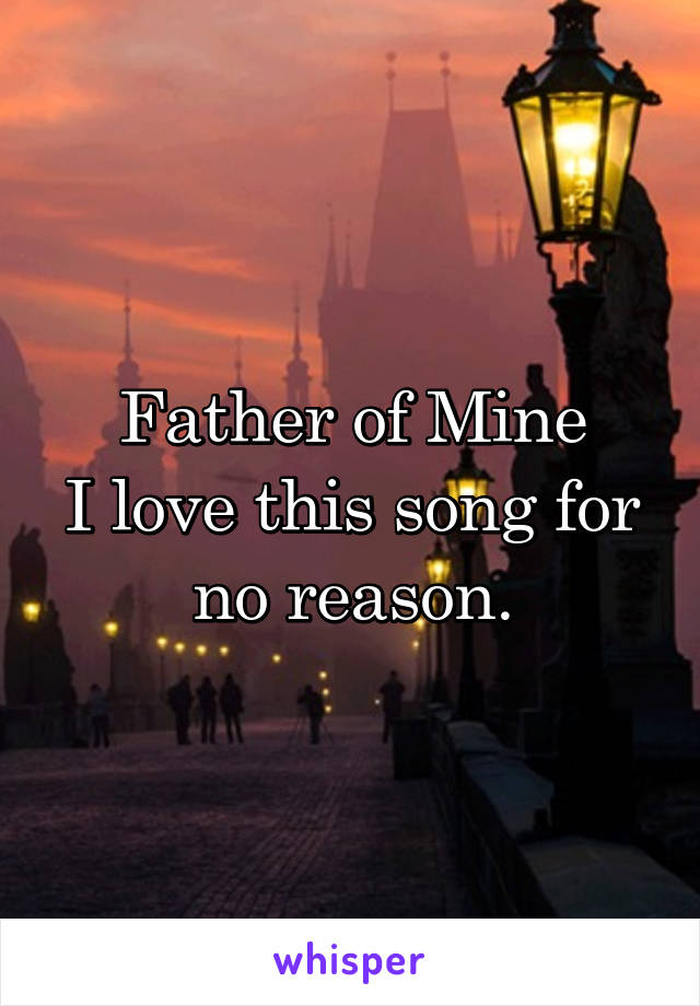 Father of Mine I love this song for no reason.