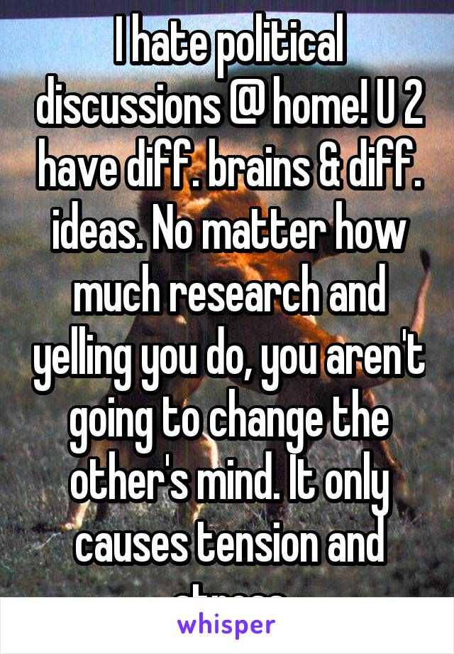 I hate political discussions @ home! U 2 have diff. brains & diff. ideas. No matter how much research and yelling you do, you aren't going to change the other's mind. It only causes tension and stress