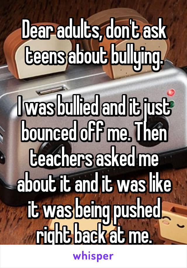 Dear adults, don't ask teens about bullying.  I was bullied and it just bounced off me. Then teachers asked me about it and it was like it was being pushed right back at me.