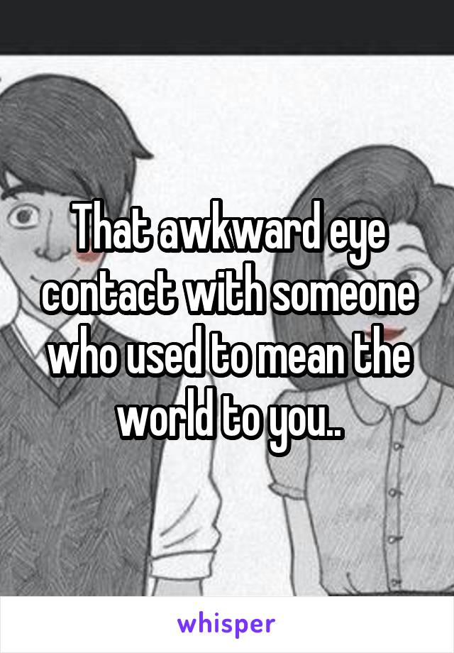 That awkward eye contact with someone who used to mean the world to you..