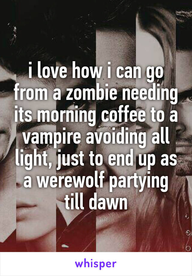 i love how i can go from a zombie needing its morning coffee to a vampire avoiding all light, just to end up as a werewolf partying till dawn