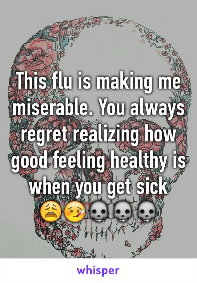 This flu is making me miserable. You always regret realizing how good feeling healthy is when you get sick 😩🤒💀💀💀