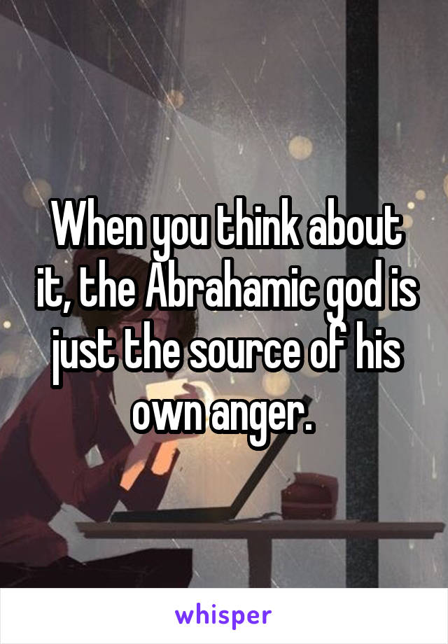 When you think about it, the Abrahamic god is just the source of his own anger.