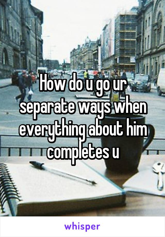 How do u go ur separate ways when everything about him completes u