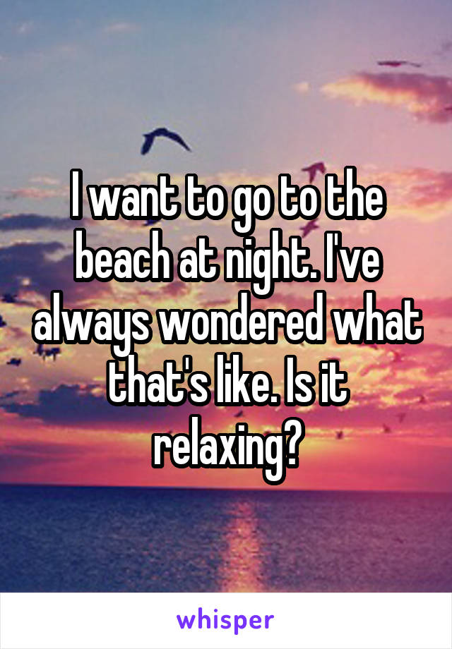 I want to go to the beach at night. I've always wondered what that's like. Is it relaxing?