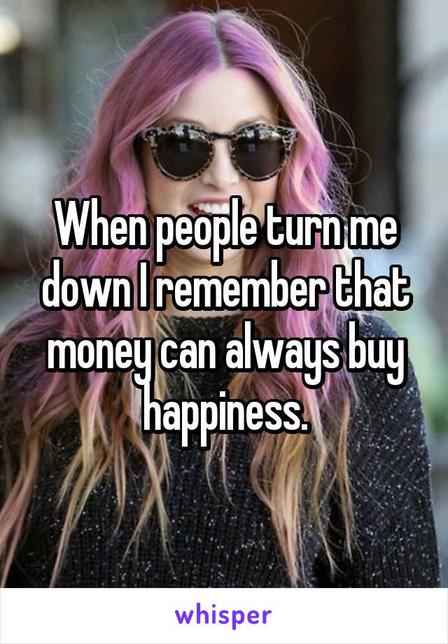 When people turn me down I remember that money can always buy happiness.