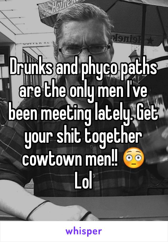 Drunks and phyco paths are the only men I've been meeting lately. Get your shit together cowtown men!! 😳 Lol