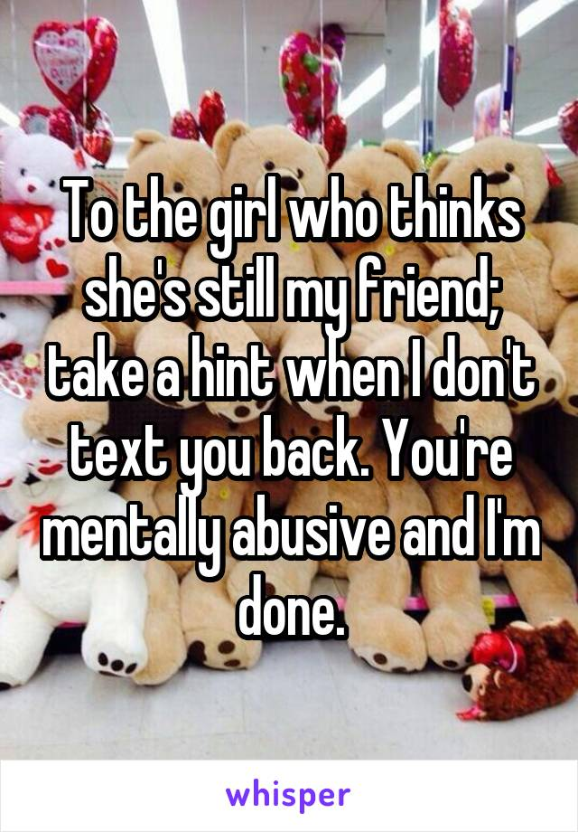 To the girl who thinks she's still my friend; take a hint when I don't text you back. You're mentally abusive and I'm done.