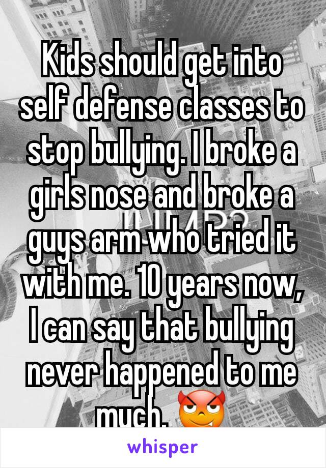 Kids should get into self defense classes to stop bullying. I broke a girls nose and broke a guys arm who tried it with me. 10 years now, I can say that bullying never happened to me much. 😈