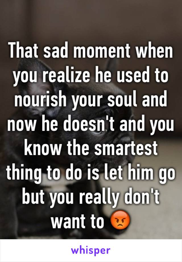 That sad moment when you realize he used to nourish your soul and now he doesn't and you know the smartest thing to do is let him go but you really don't want to 😡