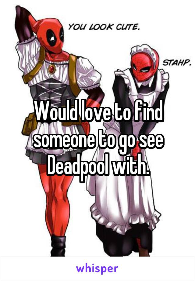 Would love to find someone to go see Deadpool with.